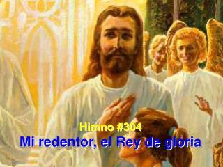 Himno #304 Mi redentor, el Rey de gloria