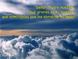  Señor , Padre  nuestro , ¡ qué grande es tu nombre ,