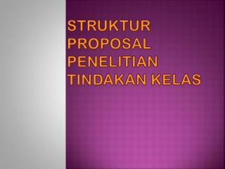 STRUKTUR PROPOSAL PENELITIAN TINDAKAN KELAS