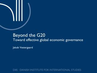 Beyond the G20 Toward effective global economic governance Jakob Vestergaard