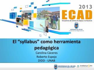"""El """"syllabus""""  como herramienta pedagógica Carolina Cáceres Roberto Espejo DIDD - UNAB"""