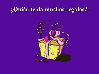 ¿Quién te da muchos regalos?