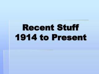 Recent Stuff  1914 to Present