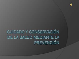 CUIDADO Y CONSERVACIÓN DE LA SALUD MEDIANTE LA PREVENCIÓN