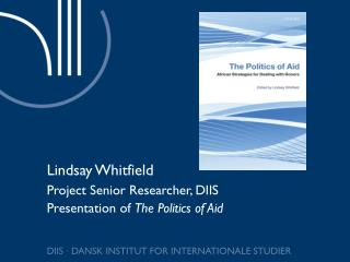 Lindsay Whitfield Project Senior Researcher, DIIS Presentation of  The Politics of Aid