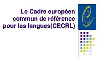 Le Cadre européen commun de référence pour les langues(CECRL)