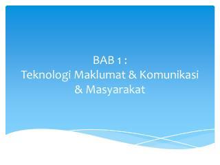 BAB 1 : Teknologi Maklumat  &  Komunikasi  &  Masyarakat