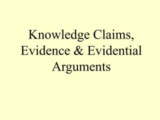 Knowledge Claims, Evidence & Evidential Arguments