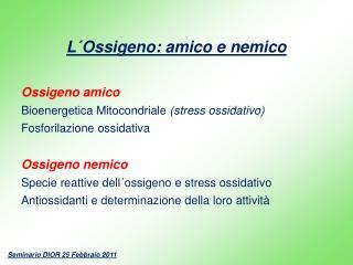 L´Ossigeno: amico e nemico Ossigeno amico Bioenergetica Mitocondriale  (stress ossidativo)