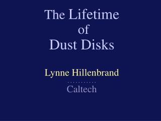The  Lifetime  of Dust Disks Lynne Hillenbrand . . . . . . . . . . .   Caltech