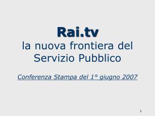 Rai la nuova frontiera del Servizio Pubblico Conferenza Stampa del 1° giugno 2007