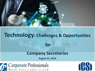 Technology : Challenges & Opportunities  for  Company Secretaries August 21, 2014