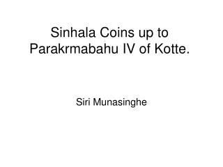 Sinhala Coins up to Parakrmabahu IV of Kotte.