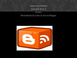 Anaya cruz Gabriela Asesor�as de tic 2 Evarec Presentaci�n de como se crea un  blogger