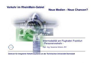 Intermodalität am Flughafen Frankfurt - Personenverkehr - Dipl. -Ing. Susanne Scherz, ZIV