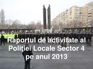 Raportul de activitate al  P oli ţiei  Locale Sector 4  pe anul 2013