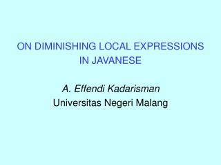 ON DIMINISHING LOCAL EXPRESSIONS  IN JAVANESE  A. Effendi Kadarisman Universitas Negeri Malang