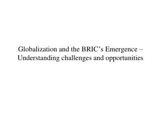 Globalization and the BRIC � s Emergence � Understanding challenges and opportunities