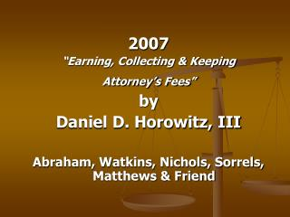 "2007 ""Earning, Collecting & Keeping Attorney's Fees"" by Daniel D. Horowitz, III"