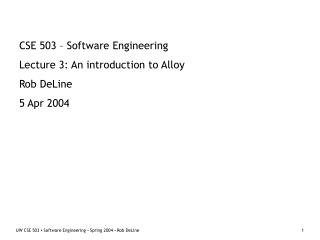CSE 503 – Software Engineering Lecture 3: An introduction to Alloy Rob DeLine 5 Apr 2004