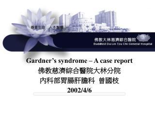 Gardner's syndrome – A case report 佛教慈濟綜合醫院大林分院 內科部胃腸肝膽科  曾國枝 2002/4/6