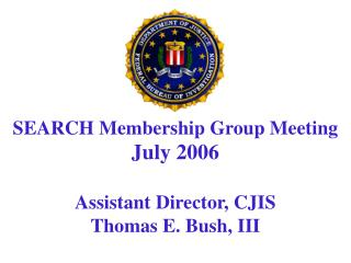 SEARCH Membership Group Meeting July 2006  Assistant Director, CJIS Thomas E. Bush, III