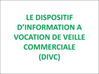 LE DISPOSITIF D'INFORMATION A VOCATION DE VEILLE COMMERCIALE (DIVC)