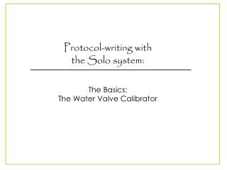 Protocol-writing with  the Solo system: The Basics:  The Water Valve Calibrator