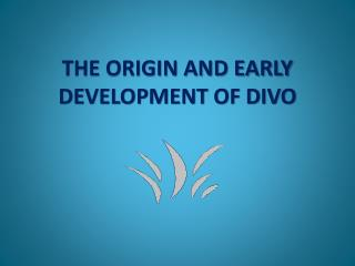 THE ORIGIN AND EARLY DEVELOPMENT OF DIVO