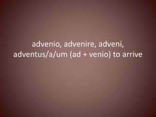 advenio ,  advenire ,  adveni ,  adventus /a/um (ad +  venio ) to arrive
