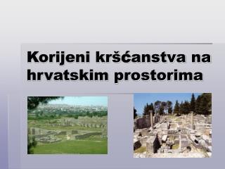 Korijeni krš ć anstva na hrvatskim prostorima