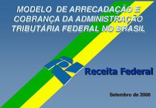 MODELO  DE ARRECADAÇÃO E COBRANÇA DA ADMINISTRAÇÃO TRIBUTÁRIA FEDERAL NO BRASIL
