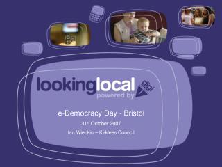 e-Democracy Day - Bristol 31 st  October 2007 Ian Wiebkin – Kirklees Council