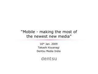 Mobile - making the most of                                  the newest new media