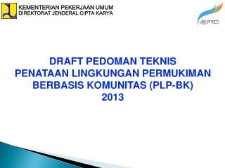 DRAFT PEDOMAN TEKNIS PEN ATAAN  LINGKUNGAN PERMUKIMAN  BERBASIS KOMUNITAS  (PLP - BK) 2013