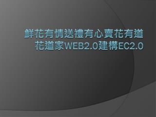 鮮花有情送禮有心賣花有道 花道家 WEB2.0 建構 EC2.0