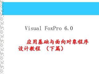 Visual FoxPro 6.0 应用基础与面向对象程序设计教程 (下篇)