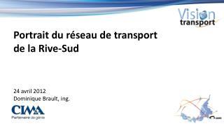 Portrait du réseau  de transport  de  la Rive-Sud 24 avril 2012 Dominique Brault,  ing .