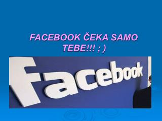 FACEBOOK ČEKA SAMO TEBE!!! ; )