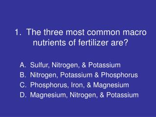 1.  The three most common macro nutrients of fertilizer are?
