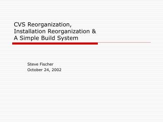 CVS Reorganization, Installation Reorganization &  A Simple Build System