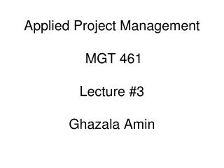 Applied Project Management   MGT 461 Lecture #3 Ghazala Amin