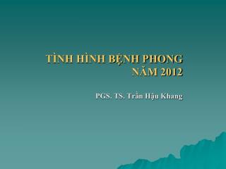 TÌNH HÌNH BỆNH PHONG NĂM 2012 PGS. TS. Trần Hậu Khang