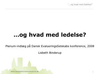 …og hvad med ledelse? Plenum-indlæg på Dansk EvalueringsSelskabs konference, 2008 Lisbeth Binderup