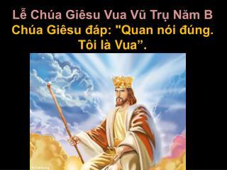 Lễ Chúa Giêsu Vua Vũ Trụ Năm  B Chúa Giêsu đáp: