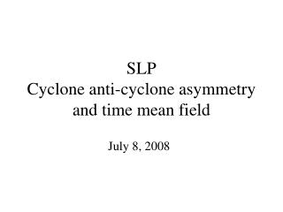 SLP Cyclone anti-cyclone asymmetry and time mean field