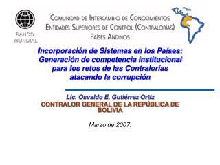 Lic. Osvaldo E. Guti�rrez Ortiz CONTRALOR GENERAL DE LA REP�BLICA DE BOLIVIA Marzo de 2007.