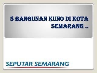 5 BANGUNAN KUNO DI KOTA SEMARANG ..