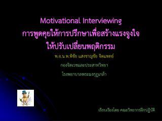 Motivational Interviewing  การพูดคุยให้การปรึกษาเพื่อสร้างแรงจูงใจ ให้ปรับเปลี่ยนพฤติกรรม