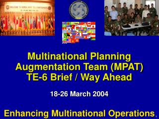 Multinational Planning Augmentation Team (MPAT)  TE-6 Brief / Way Ahead 18-26 March 2004